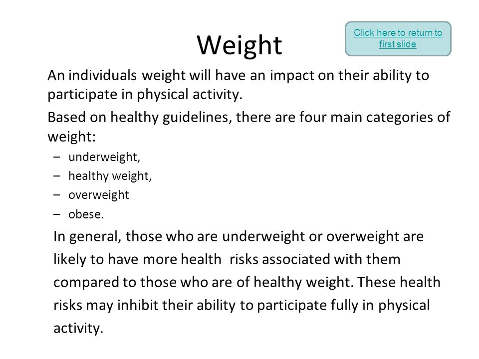Weight An individuals weight will have an impact on their ability to participate in physical activity. Based on healthy guidelines, there are four mai