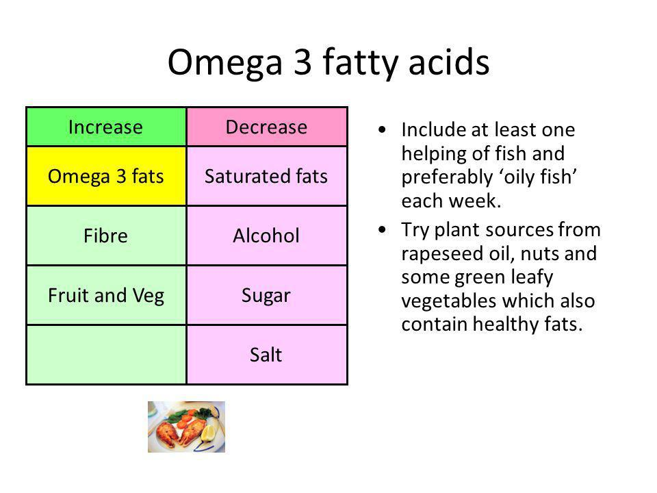 Omega 3 fatty acids Include at least one helping of fish and preferably 'oily fish' each week.