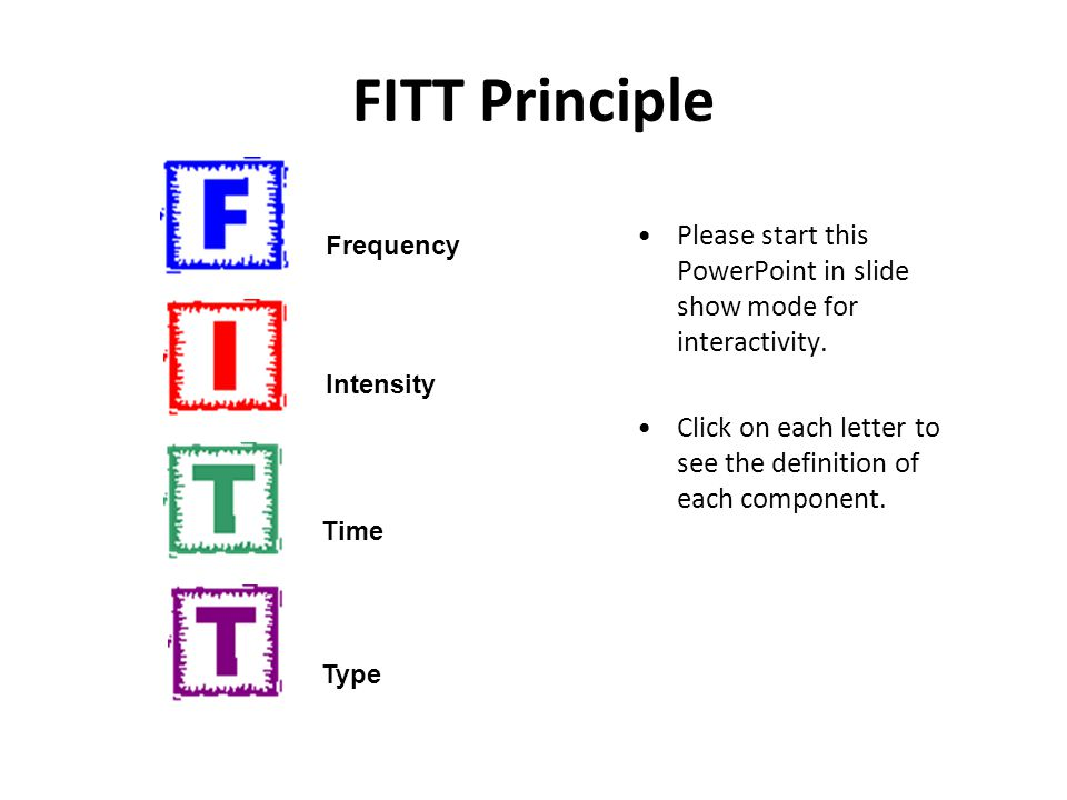 FITT Principle Please start this PowerPoint in slide show mode for interactivity. Click on each letter to see the definition of each component. Freque