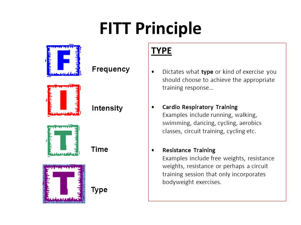 FITT Principle TYPE Dictates what type or kind of exercise you should choose to achieve the appropriate training response... Cardio Respiratory Traini