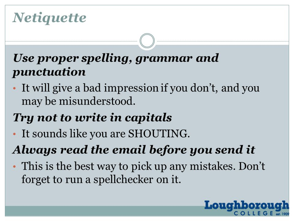 Netiquette Use proper spelling, grammar and punctuation It will give a bad impression if you don't, and you may be misunderstood.