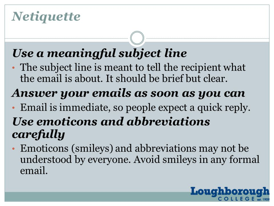 Netiquette Use a meaningful subject line The subject line is meant to tell the recipient what the email is about.
