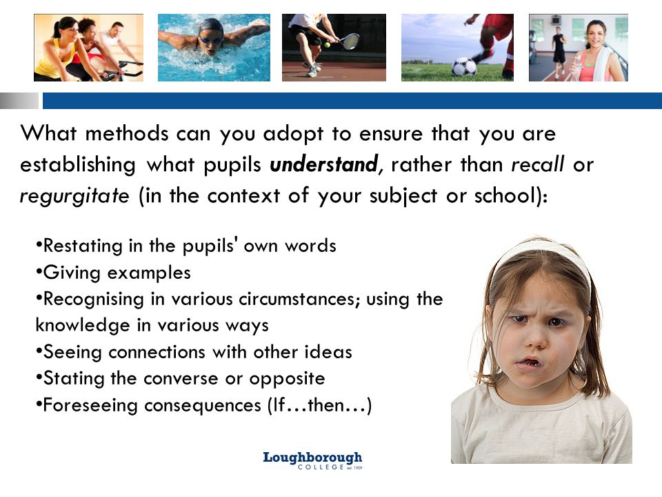 What methods can you adopt to ensure that you are establishing what pupils understand, rather than recall or regurgitate (in the context of your subject or school): Restating in the pupils own words Giving examples Recognising in various circumstances; using the knowledge in various ways Seeing connections with other ideas Stating the converse or opposite Foreseeing consequences (If…then…)