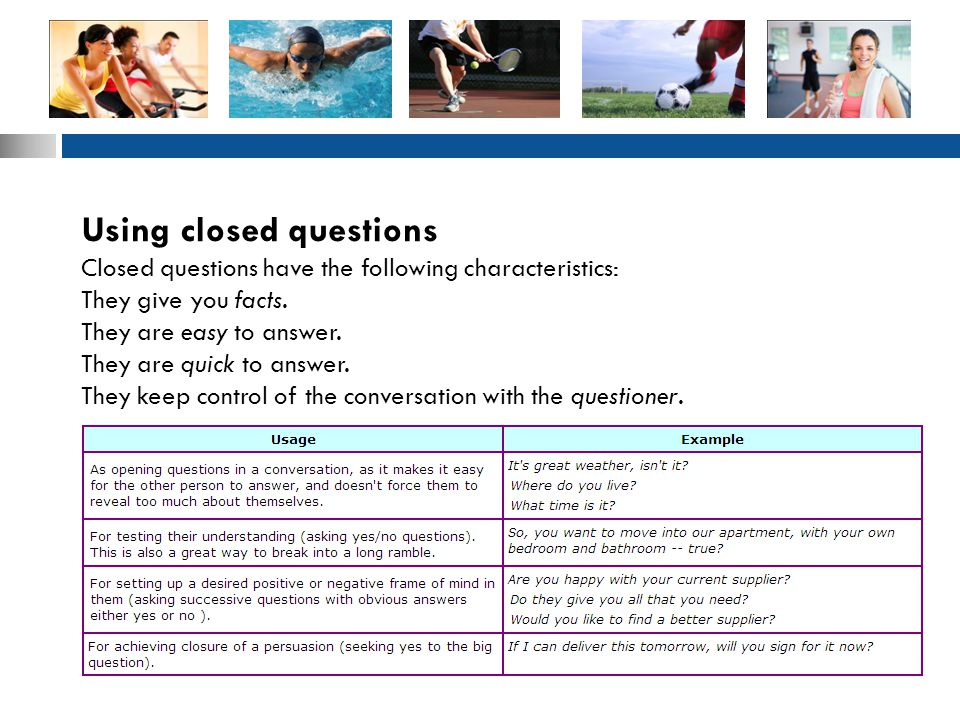 Using closed questions Closed questions have the following characteristics: They give you facts.