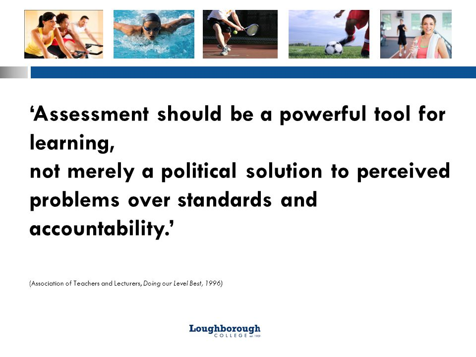 'Assessment should be a powerful tool for learning, not merely a political solution to perceived problems over standards and accountability.' (Association of Teachers and Lecturers, Doing our Level Best, 1996)
