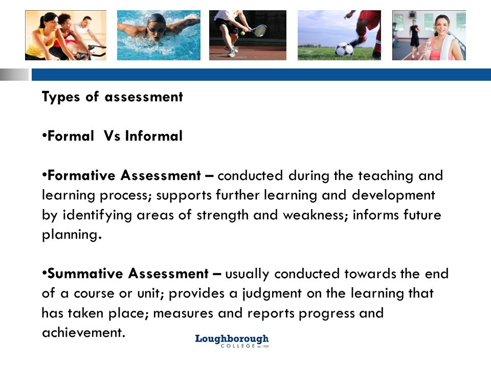 Types of assessment Formal Vs Informal Formative Assessment – conducted during the teaching and learning process; supports further learning and development by identifying areas of strength and weakness; informs future planning.