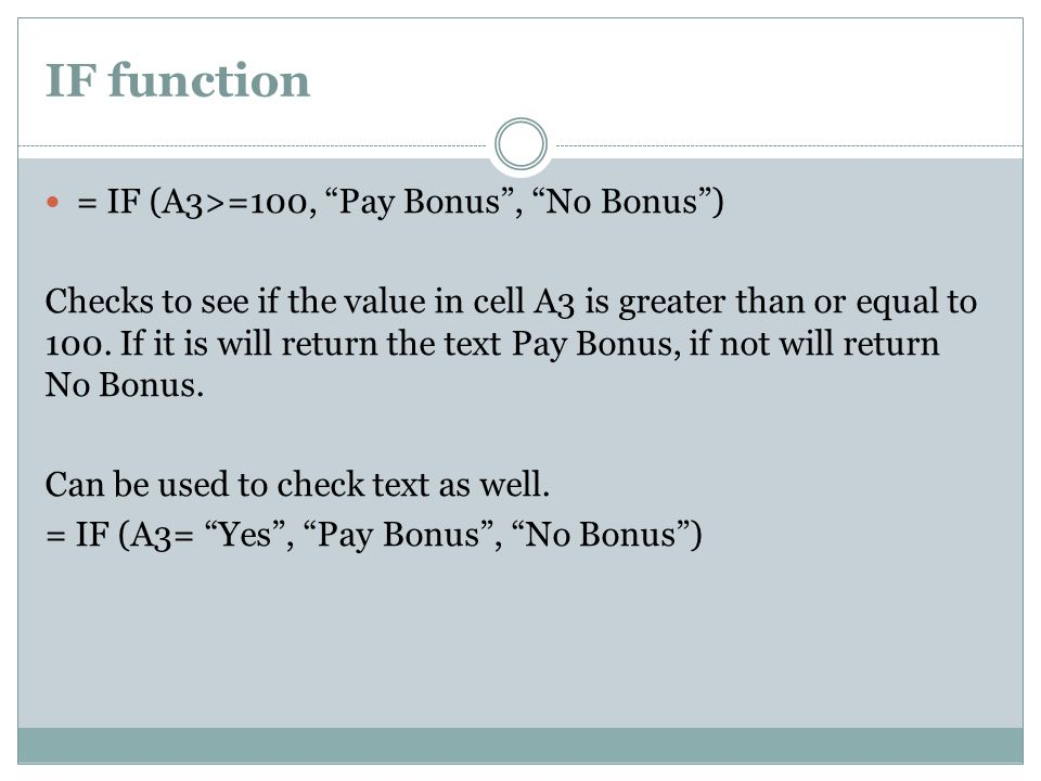 IF function = IF (A3>=100, Pay Bonus , No Bonus ) Checks to see if the value in cell A3 is greater than or equal to 100.