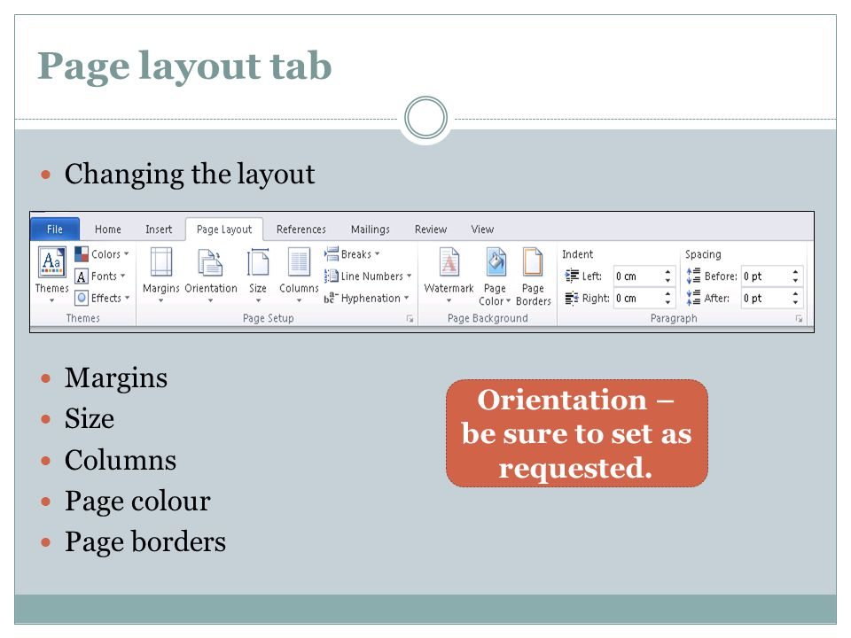 Page layout tab Changing the layout Margins Size Columns Page colour Page borders Orientation – be sure to set as requested.