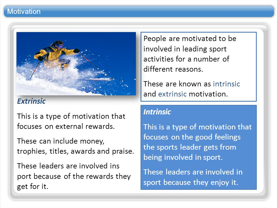 Motivation People are motivated to be involved in leading sport activities for a number of different reasons. These are known as intrinsic and extrins