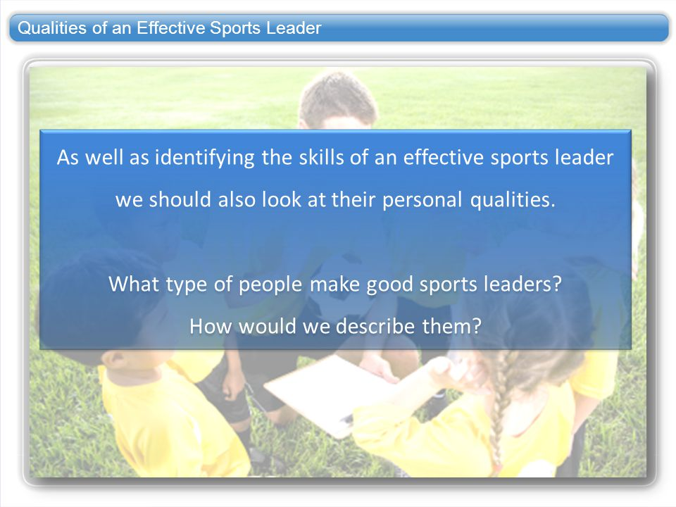 Qualities of an Effective Sports Leader As well as identifying the skills of an effective sports leader we should also look at their personal qualitie