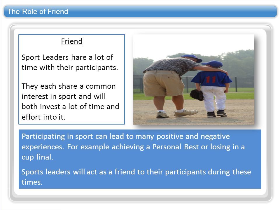 The Role of Friend Friend Sport Leaders hare a lot of time with their participants. They each share a common interest in sport and will both invest a