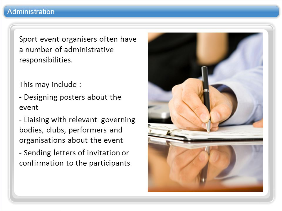 Administration Sport event organisers often have a number of administrative responsibilities. This may include : - Designing posters about the event -