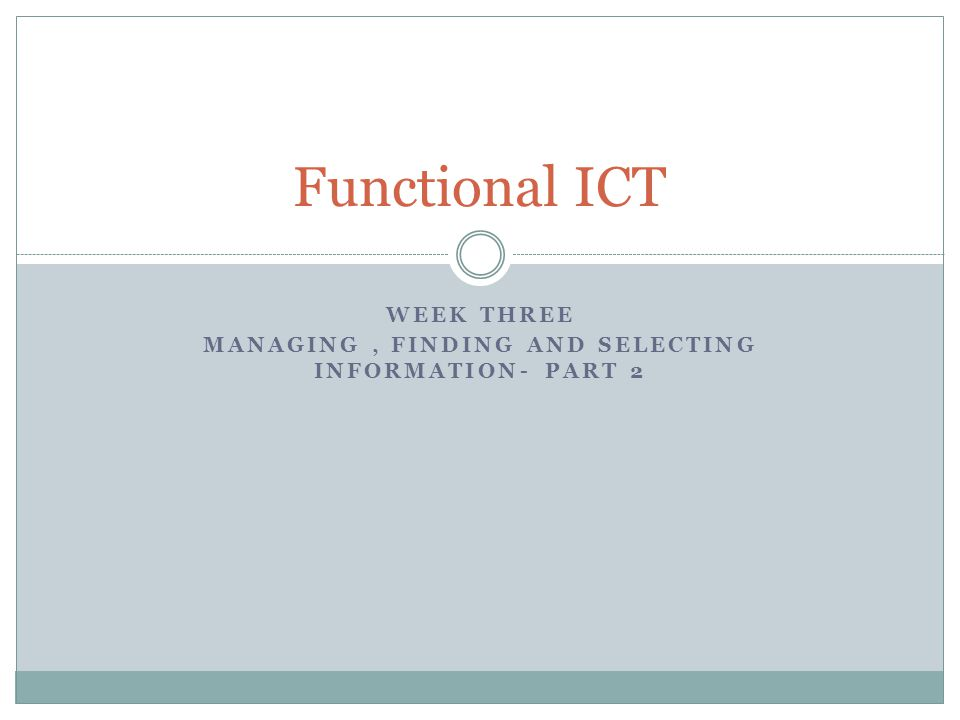 WEEK THREE MANAGING, FINDING AND SELECTING INFORMATION- PART 2 Functional ICT