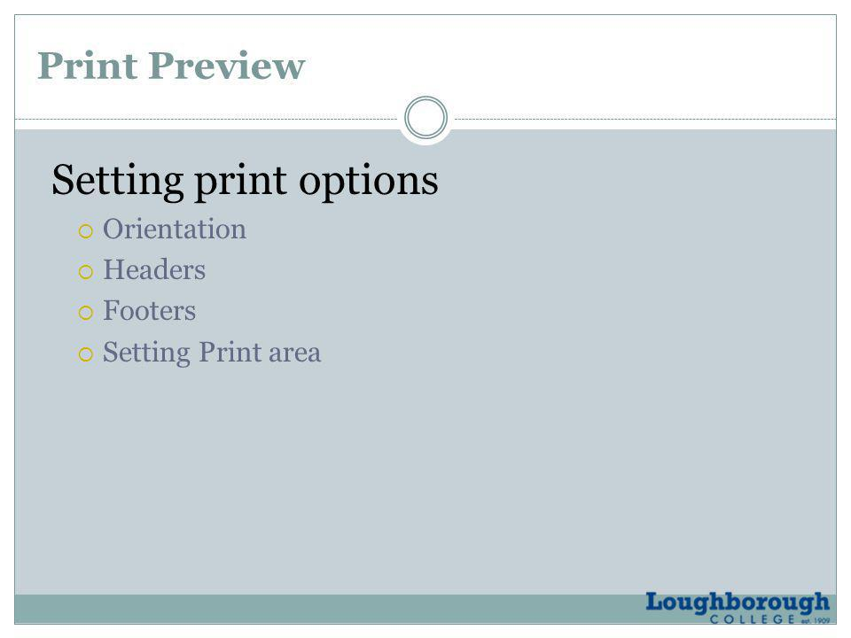 Print Preview Setting print options  Orientation  Headers  Footers  Setting Print area