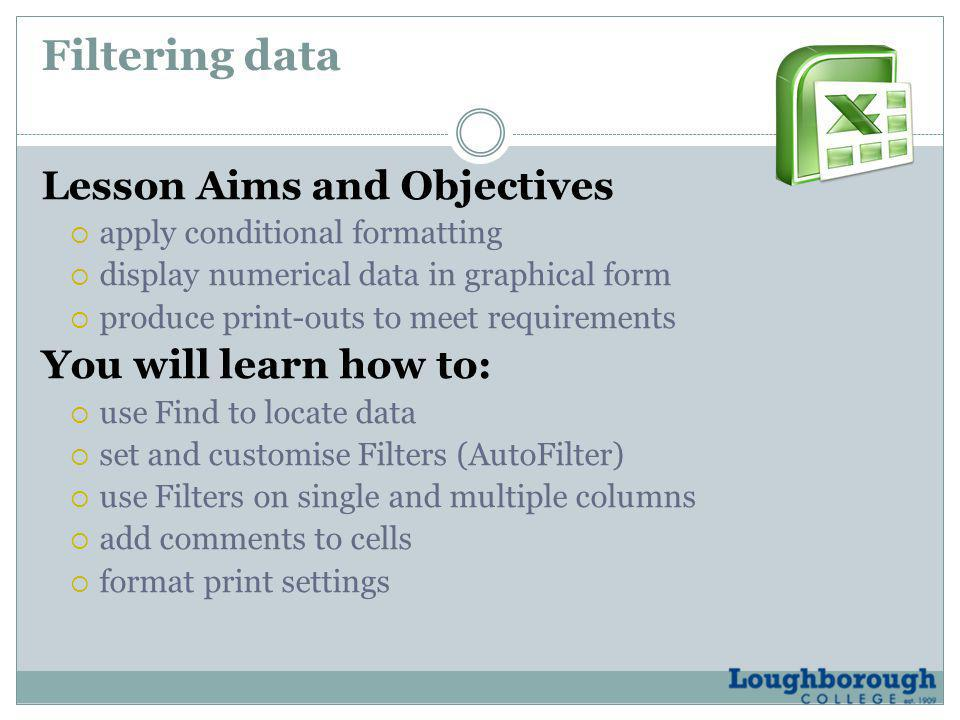Filtering data Lesson Aims and Objectives  apply conditional formatting  display numerical data in graphical form  produce print-outs to meet requirements You will learn how to:  use Find to locate data  set and customise Filters (AutoFilter)  use Filters on single and multiple columns  add comments to cells  format print settings