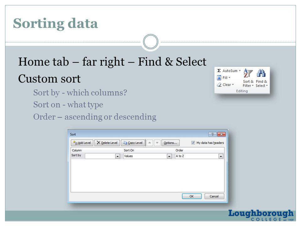Sorting data Home tab – far right – Find & Select Custom sort Sort by - which columns? Sort on - what type Order – ascending or descending