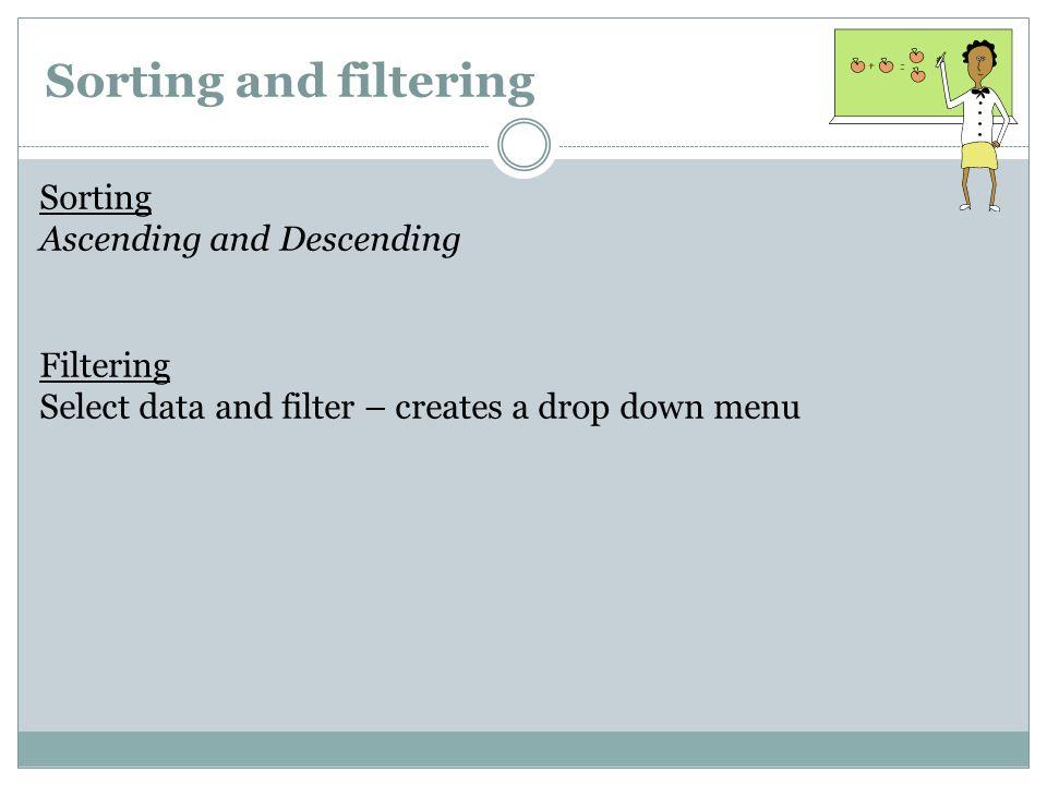 Sorting and filtering Sorting Ascending and Descending Filtering Select data and filter – creates a drop down menu