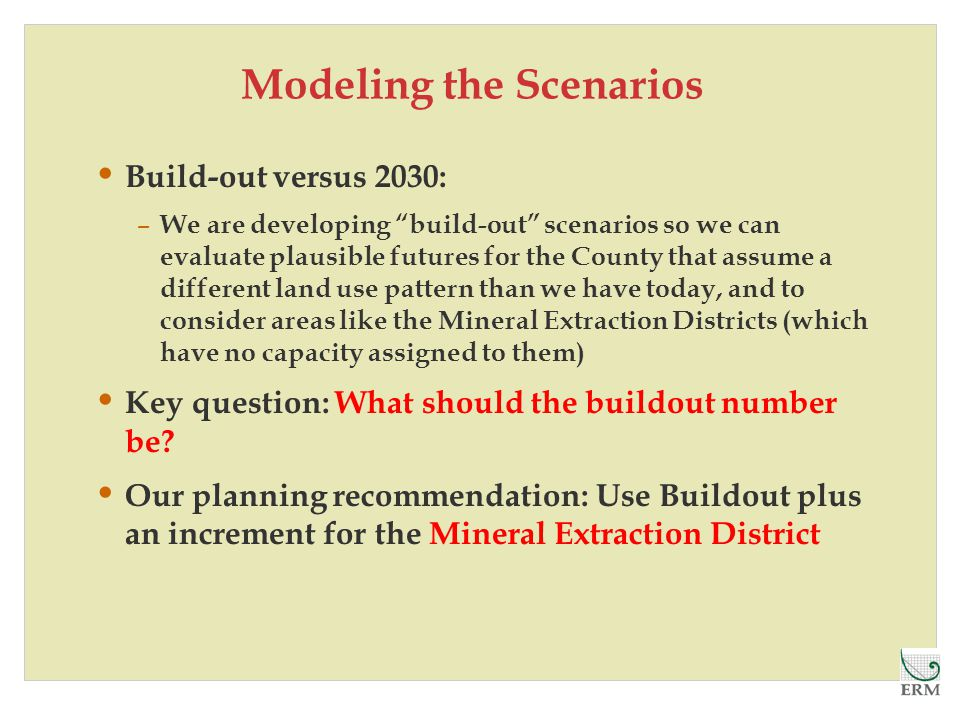 Modeling the Scenarios Build-out versus 2030: – We are developing build-out scenarios so we can evaluate plausible futures for the County that assume a different land use pattern than we have today, and to consider areas like the Mineral Extraction Districts (which have no capacity assigned to them) Key question: What should the buildout number be.