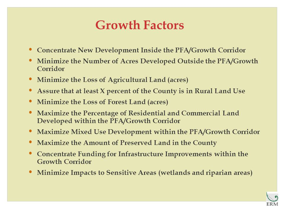 Growth Factors Concentrate New Development Inside the PFA/Growth Corridor Minimize the Number of Acres Developed Outside the PFA/Growth Corridor Minimize the Loss of Agricultural Land (acres) Assure that at least X percent of the County is in Rural Land Use Minimize the Loss of Forest Land (acres) Maximize the Percentage of Residential and Commercial Land Developed within the PFA/Growth Corridor Maximize Mixed Use Development within the PFA/Growth Corridor Maximize the Amount of Preserved Land in the County Concentrate Funding for Infrastructure Improvements within the Growth Corridor Minimize Impacts to Sensitive Areas (wetlands and riparian areas)