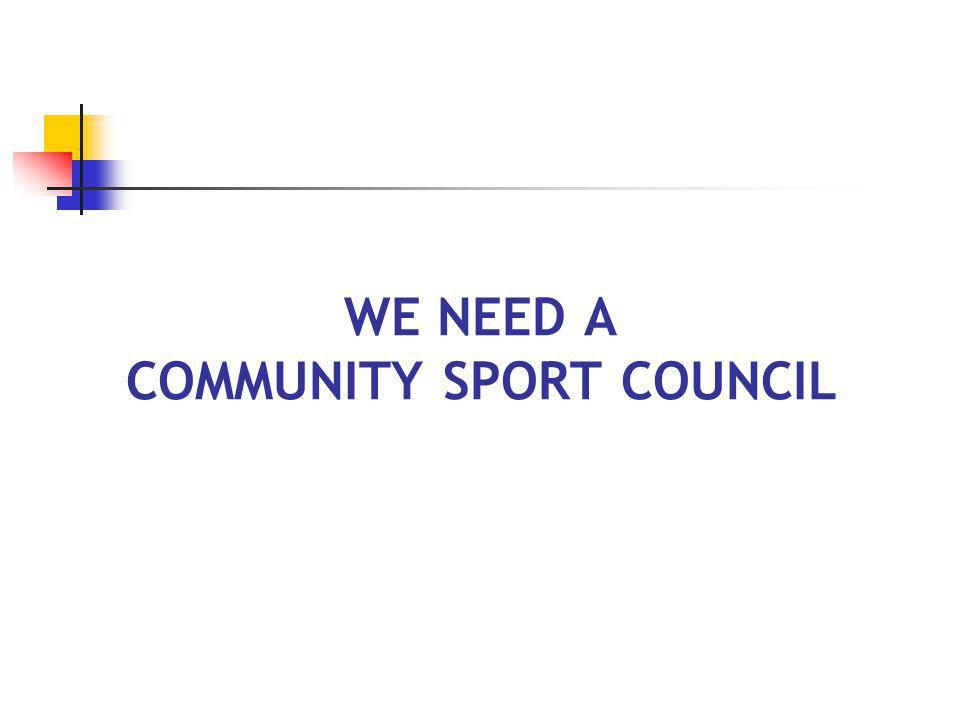 FUNCTIONS OF A COMMUNITY SPORT COUNCIL Coordination (e.g., facility use, program schedules, membership registration) Volunteer recognition (e.g., award banquets, halls of fame) Training (e.g., volunteer screening, coaching development, fundraising, parent seminars) Sport Tourism (e.g., hosting sport events) Promotion (e.g., Sport for All)