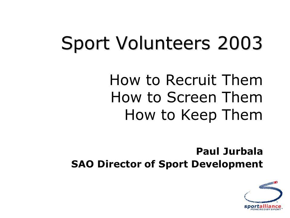 Sport Volunteers 2003 Sport Volunteers 2003 How to Recruit Them How to Screen Them How to Keep Them Paul Jurbala SAO Director of Sport Development