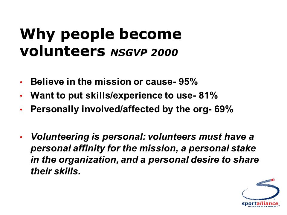 Why people become volunteers NSGVP 2000 Believe in the mission or cause- 95% Want to put skills/experience to use- 81% Personally involved/affected by