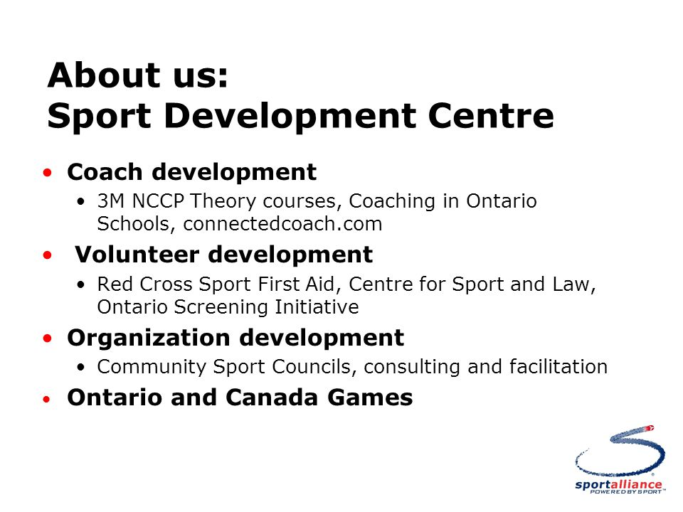 About us: Sport Development Centre Coach development 3M NCCP Theory courses, Coaching in Ontario Schools, connectedcoach.com Volunteer development Red Cross Sport First Aid, Centre for Sport and Law, Ontario Screening Initiative Organization development Community Sport Councils, consulting and facilitation Ontario and Canada Games