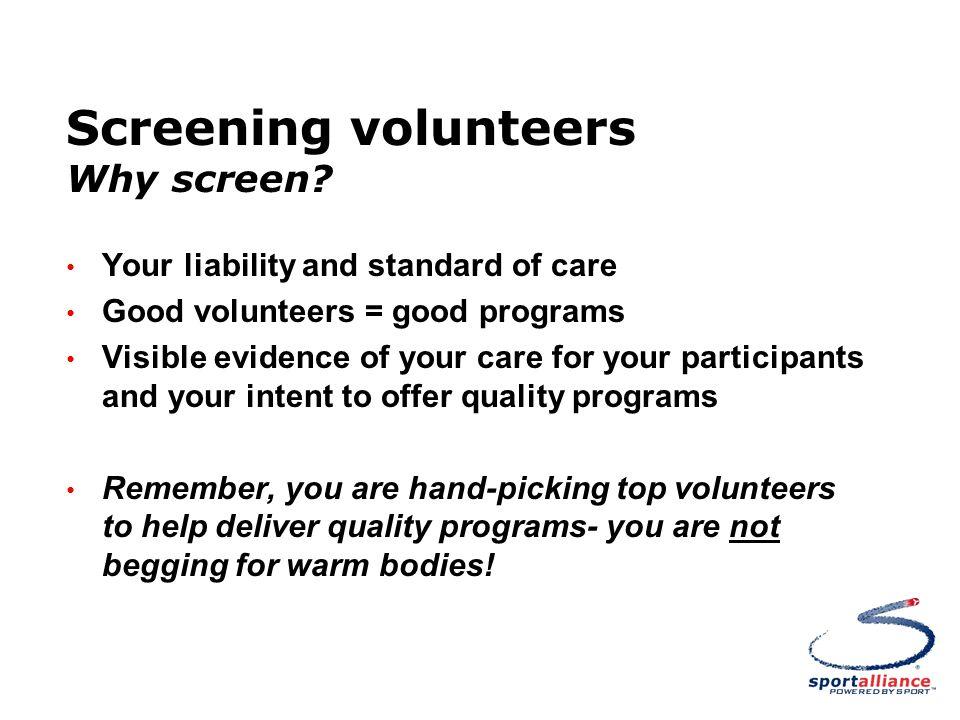 Screening volunteers Why screen? Your liability and standard of care Good volunteers = good programs Visible evidence of your care for your participan