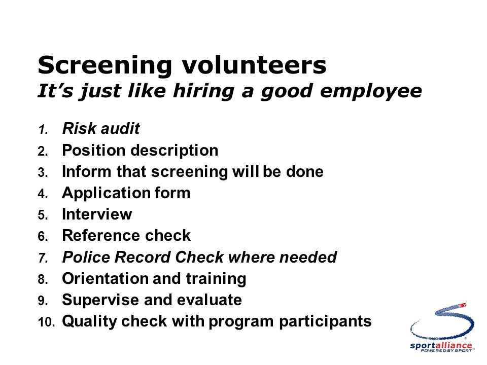 Screening volunteers It's just like hiring a good employee 1. Risk audit 2. Position description 3. Inform that screening will be done 4. Application