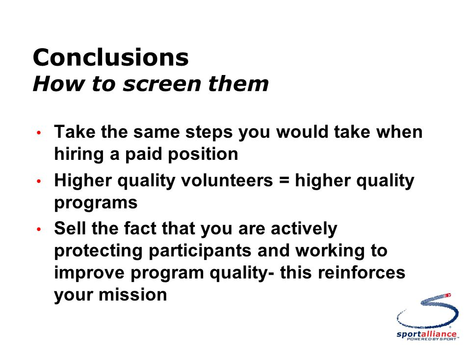 Conclusions How to screen them Take the same steps you would take when hiring a paid position Higher quality volunteers = higher quality programs Sell the fact that you are actively protecting participants and working to improve program quality- this reinforces your mission