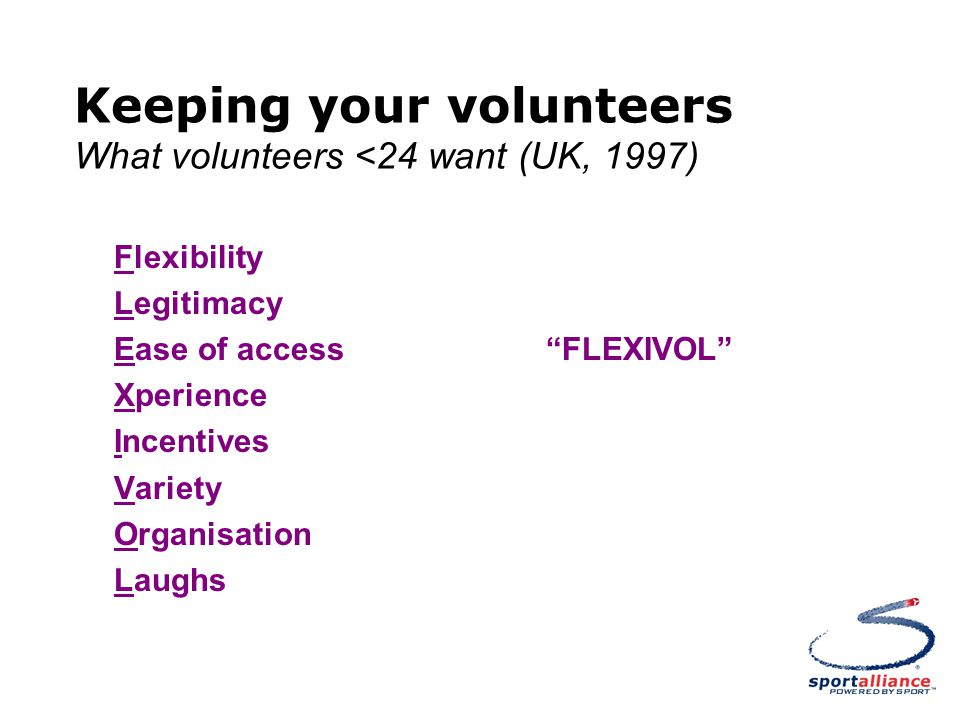 Keeping your volunteers What volunteers <24 want (UK, 1997) Flexibility Legitimacy Ease of access FLEXIVOL Xperience Incentives Variety Organisation Laughs
