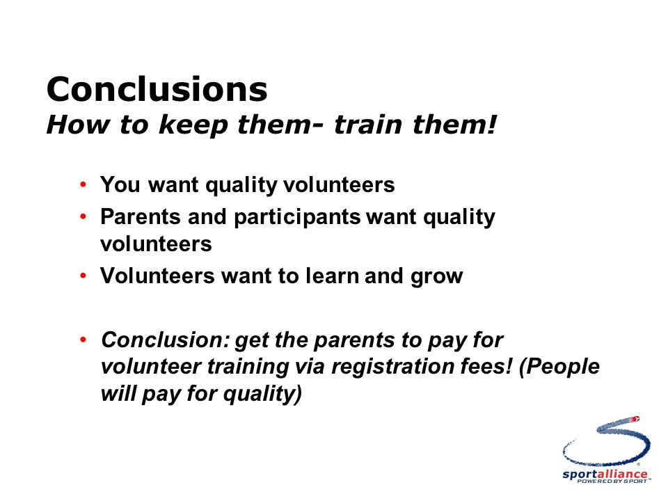 Conclusions How to keep them- train them! You want quality volunteers Parents and participants want quality volunteers Volunteers want to learn and gr