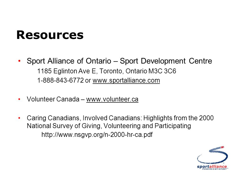 Resources Sport Alliance of Ontario – Sport Development Centre 1185 Eglinton Ave E, Toronto, Ontario M3C 3C6 1-888-843-6772 or www.sportalliance.com Volunteer Canada – www.volunteer.ca Caring Canadians, Involved Canadians: Highlights from the 2000 National Survey of Giving, Volunteering and Participating http://www.nsgvp.org/n-2000-hr-ca.pdf