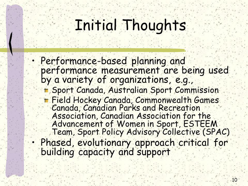 10 Initial Thoughts Performance-based planning and performance measurement are being used by a variety of organizations, e.g., Sport Canada, Australian Sport Commission Field Hockey Canada, Commonwealth Games Canada, Canadian Parks and Recreation Association, Canadian Association for the Advancement of Women in Sport, ESTEEM Team, Sport Policy Advisory Collective (SPAC) Phased, evolutionary approach critical for building capacity and support