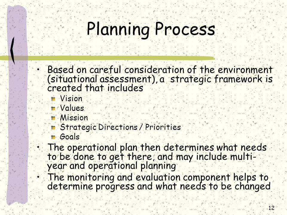 12 Planning Process Based on careful consideration of the environment (situational assessment), a strategic framework is created that includes Vision Values Mission Strategic Directions / Priorities Goals The operational plan then determines what needs to be done to get there, and may include multi- year and operational planning The monitoring and evaluation component helps to determine progress and what needs to be changed