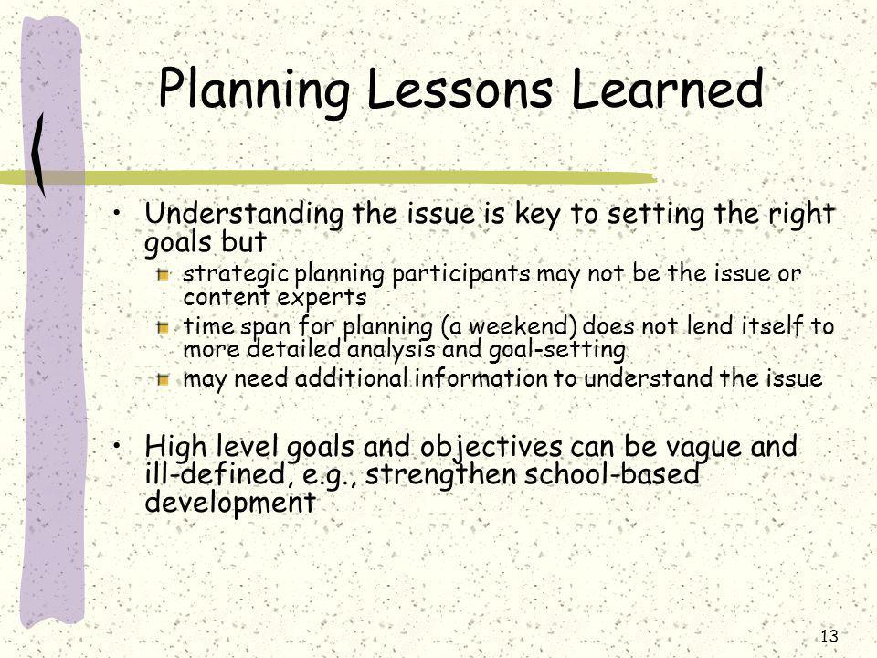 13 Planning Lessons Learned Understanding the issue is key to setting the right goals but strategic planning participants may not be the issue or content experts time span for planning (a weekend) does not lend itself to more detailed analysis and goal-setting may need additional information to understand the issue High level goals and objectives can be vague and ill-defined, e.g., strengthen school-based development