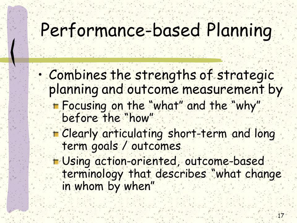 17 Performance-based Planning Combines the strengths of strategic planning and outcome measurement by Focusing on the what and the why before the how Clearly articulating short-term and long term goals / outcomes Using action-oriented, outcome-based terminology that describes what change in whom by when