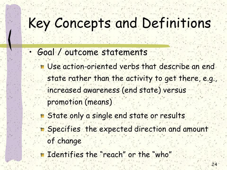 24 Key Concepts and Definitions Goal / outcome statements Use action-oriented verbs that describe an end state rather than the activity to get there, e.g., increased awareness (end state) versus promotion (means) State only a single end state or results Specifies the expected direction and amount of change Identifies the reach or the who