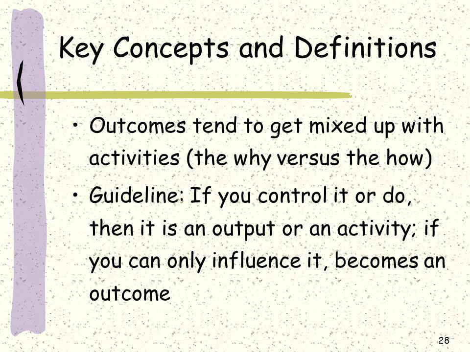 28 Key Concepts and Definitions Outcomes tend to get mixed up with activities (the why versus the how) Guideline: If you control it or do, then it is an output or an activity; if you can only influence it, becomes an outcome