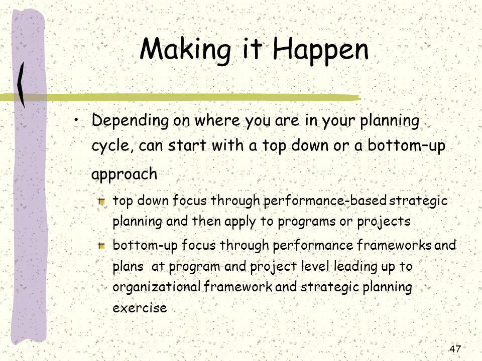 47 Making it Happen Depending on where you are in your planning cycle, can start with a top down or a bottom–up approach top down focus through performance-based strategic planning and then apply to programs or projects bottom-up focus through performance frameworks and plans at program and project level leading up to organizational framework and strategic planning exercise