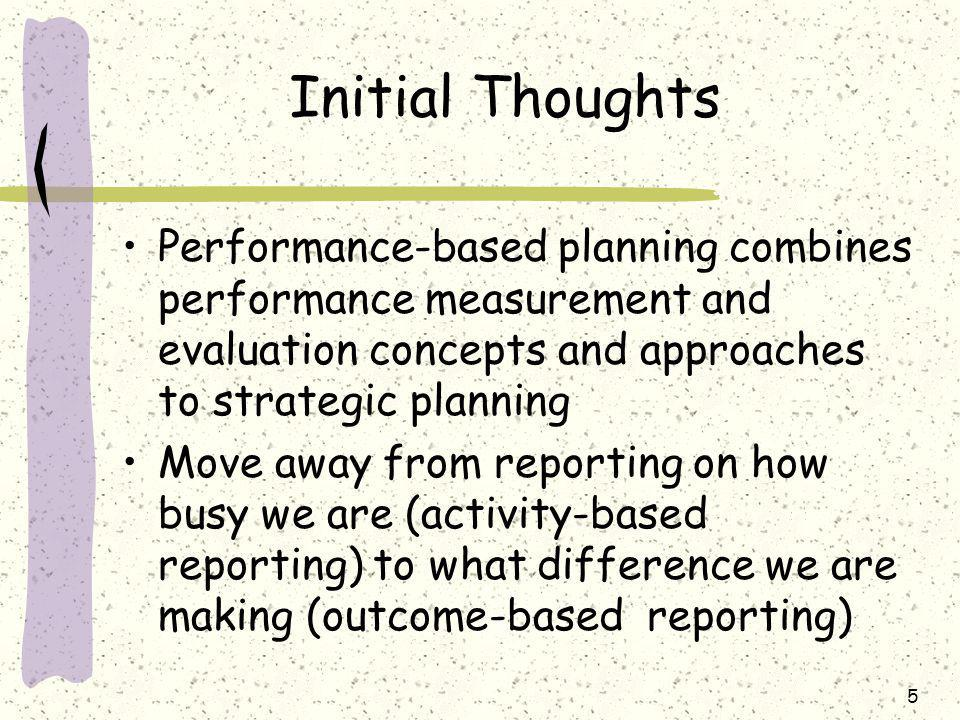 5 Initial Thoughts Performance-based planning combines performance measurement and evaluation concepts and approaches to strategic planning Move away from reporting on how busy we are (activity-based reporting) to what difference we are making (outcome-based reporting)