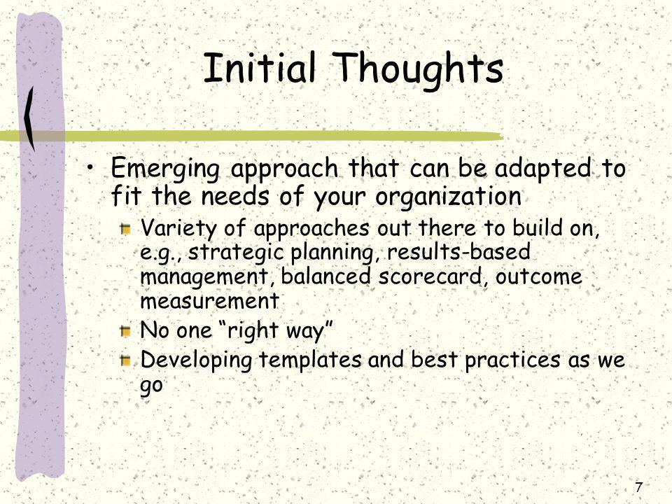 7 Initial Thoughts Emerging approach that can be adapted to fit the needs of your organization Variety of approaches out there to build on, e.g., strategic planning, results-based management, balanced scorecard, outcome measurement No one right way Developing templates and best practices as we go
