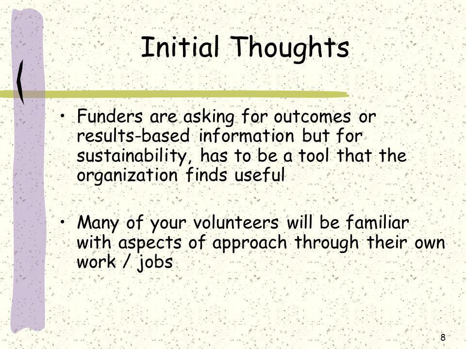 8 Initial Thoughts Funders are asking for outcomes or results-based information but for sustainability, has to be a tool that the organization finds useful Many of your volunteers will be familiar with aspects of approach through their own work / jobs