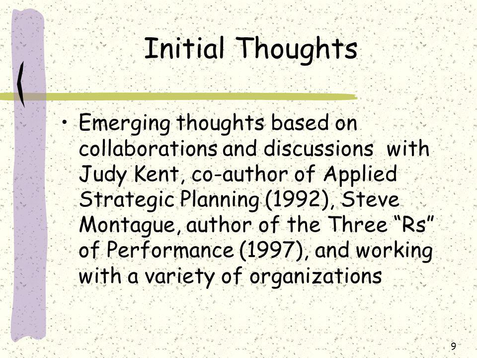 9 Initial Thoughts Emerging thoughts based on collaborations and discussions with Judy Kent, co-author of Applied Strategic Planning (1992), Steve Montague, author of the Three Rs of Performance (1997), and working with a variety of organizations