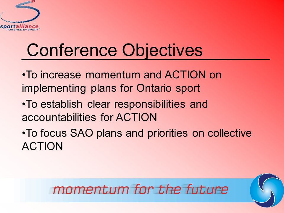 Conference Objectives To increase momentum and ACTION on implementing plans for Ontario sport To establish clear responsibilities and accountabilities