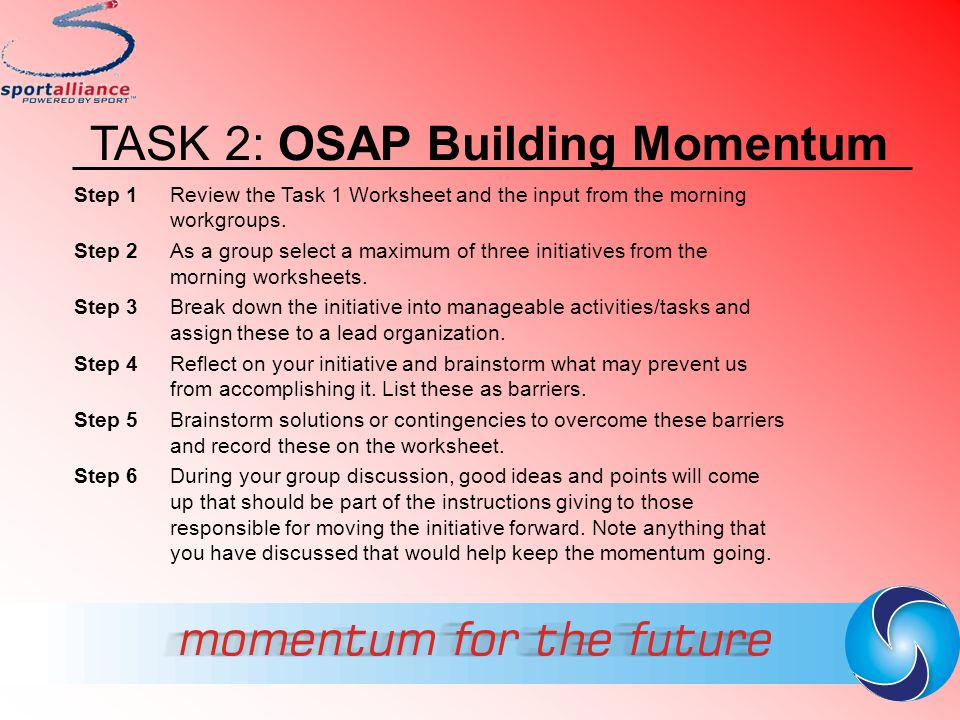 TASK 2: OSAP Building Momentum Step 1 Review the Task 1 Worksheet and the input from the morning workgroups. Step 2 As a group select a maximum of thr