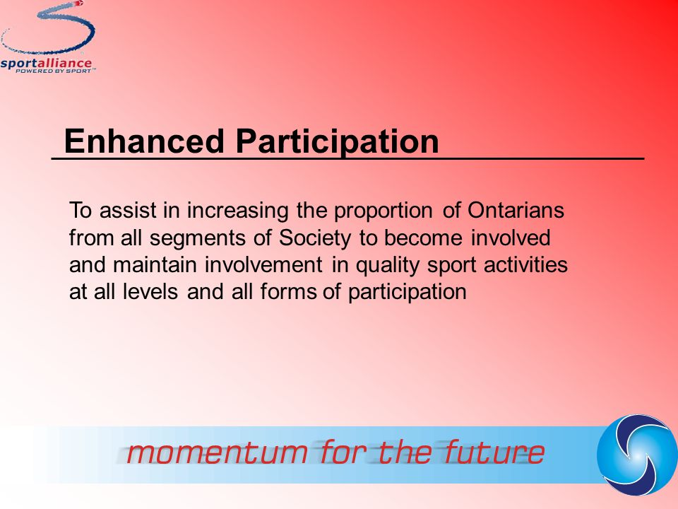 Enhanced Participation To assist in increasing the proportion of Ontarians from all segments of Society to become involved and maintain involvement in