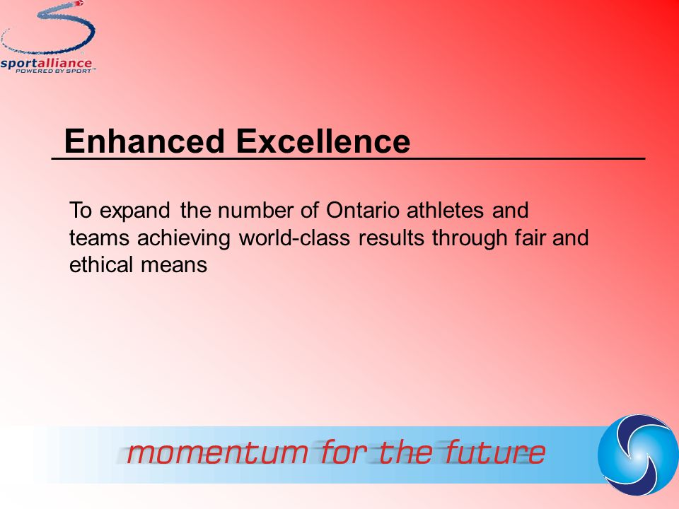 Enhanced Excellence To expand the number of Ontario athletes and teams achieving world-class results through fair and ethical means
