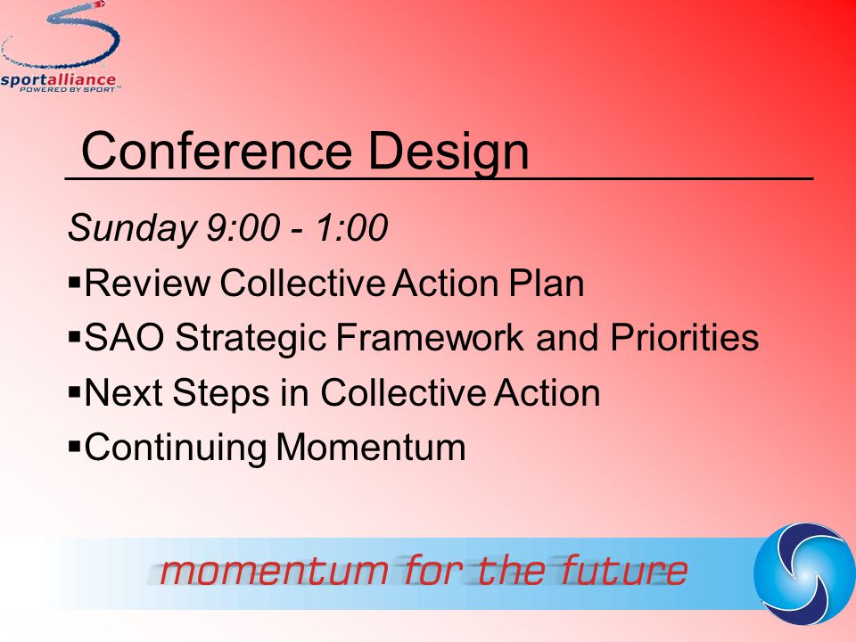 Conference Design Sunday 9:00 - 1:00  Review Collective Action Plan  SAO Strategic Framework and Priorities  Next Steps in Collective Action  Cont