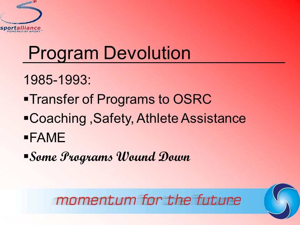 Program Devolution 1985-1993:  Transfer of Programs to OSRC  Coaching,Safety, Athlete Assistance  FAME  Some Programs Wound Down